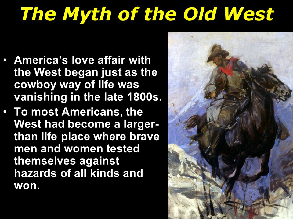 The Myth of the Old West America's love affair with the West began just as the cowboy way of life was vanishing in the late 1800s.