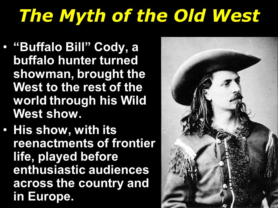 Buffalo Bill Cody, a buffalo hunter turned showman, brought the West to the rest of the world through his Wild West show.