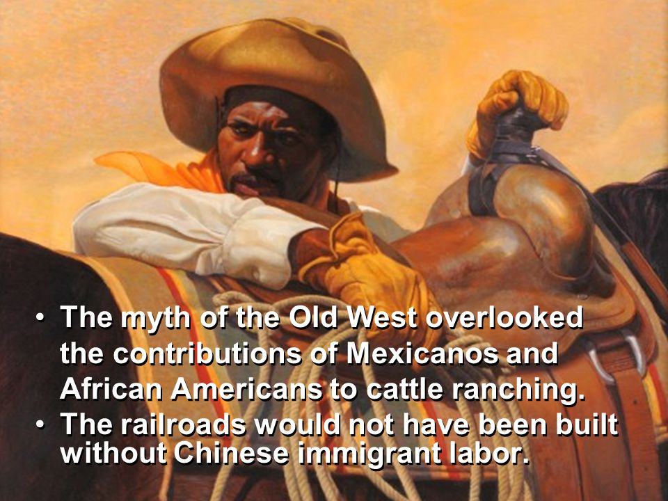 The myth of the Old West overlooked the contributions of Mexicanos and African Americans to cattle ranching.The myth of the Old West overlooked the contributions of Mexicanos and African Americans to cattle ranching.