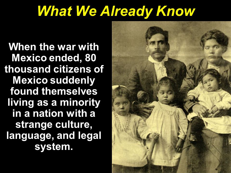 What We Already Know When the war with Mexico ended, 80 thousand citizens of Mexico suddenly found themselves living as a minority in a nation with a strange culture, language, and legal system.