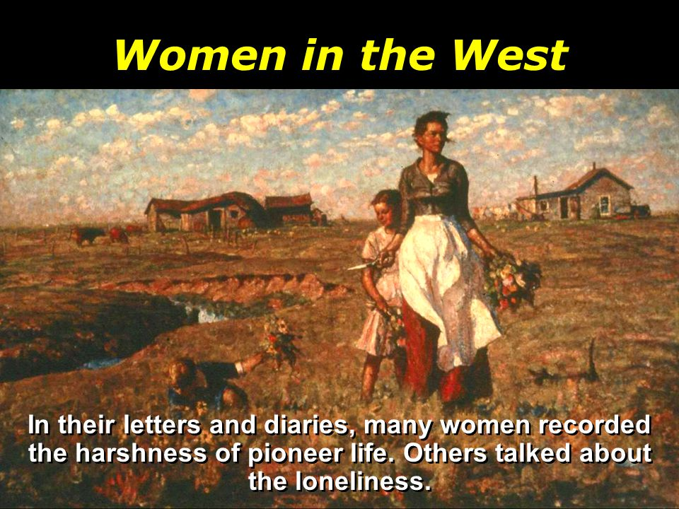 Women in the West In their letters and diaries, many women recorded the harshness of pioneer life.
