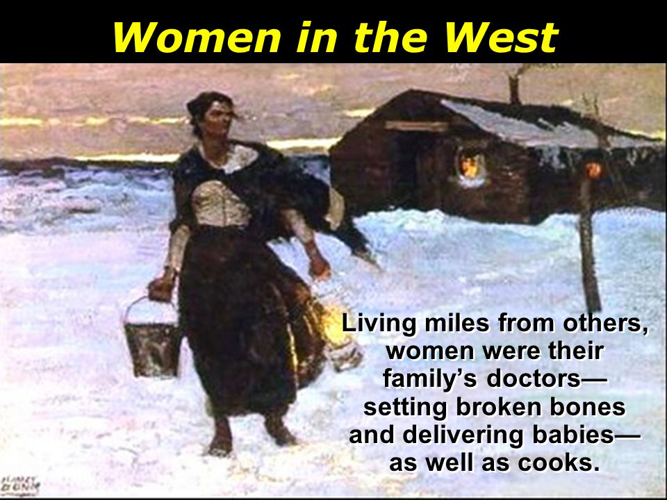 Women in the West Living miles from others, women were their family's doctors— setting broken bones and delivering babies— as well as cooks.