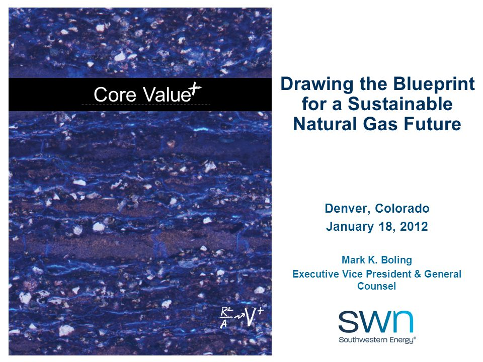 Core Value Drawing the Blueprint for a Sustainable Natural Gas Future Denver, Colorado January 18, 2012 Mark K.