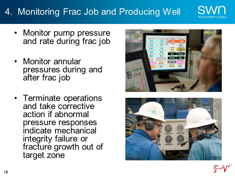 4. Monitoring Frac Job and Producing Well 18 Monitor pump pressure and rate during frac job Monitor annular pressures during and after frac job Termin
