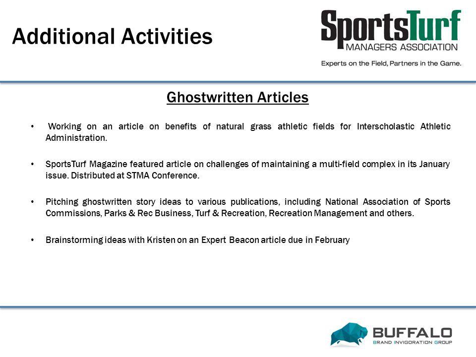 Ghostwritten Articles Additional Activities Working on an article on benefits of natural grass athletic fields for Interscholastic Athletic Administration.