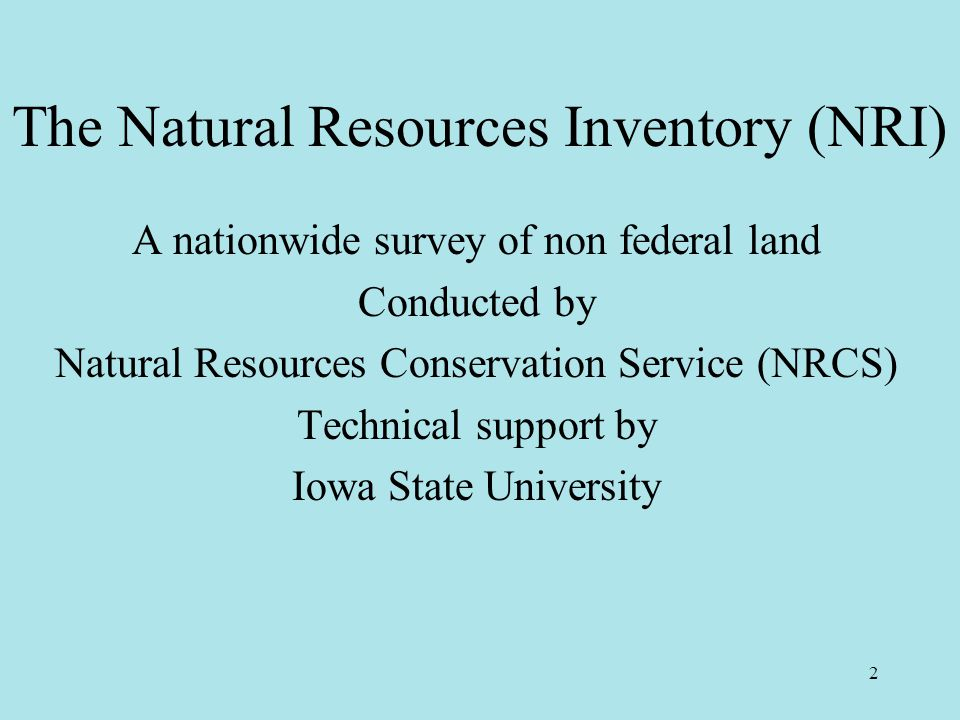 2 The Natural Resources Inventory (NRI) A nationwide survey of non federal land Conducted by Natural Resources Conservation Service (NRCS) Technical support by Iowa State University