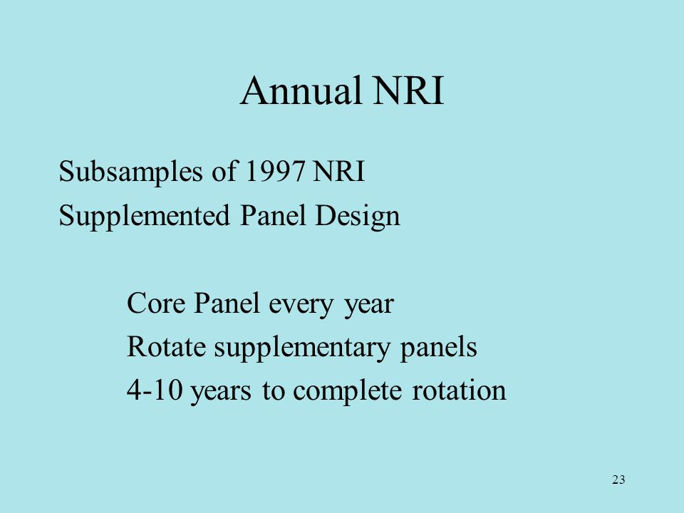 23 Annual NRI Subsamples of 1997 NRI Supplemented Panel Design Core Panel every year Rotate supplementary panels 4-10 years to complete rotation