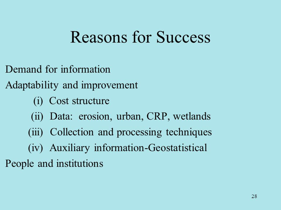 28 Reasons for Success Demand for information Adaptability and improvement (i) Cost structure (ii) Data: erosion, urban, CRP, wetlands (iii) Collection and processing techniques (iv) Auxiliary information-Geostatistical People and institutions
