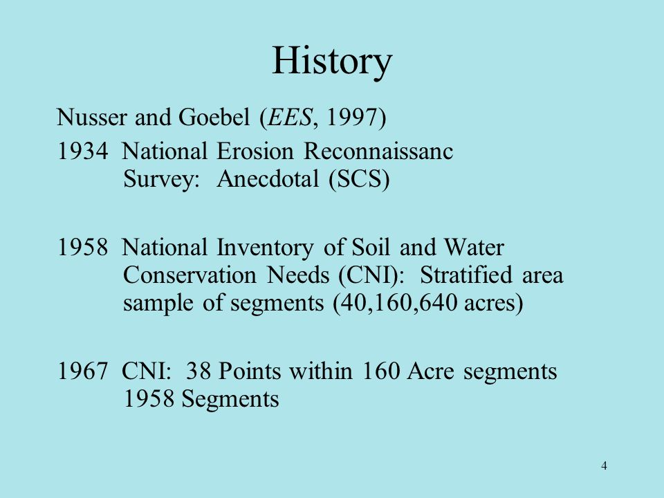 4 History Nusser and Goebel (EES, 1997) 1934 National Erosion Reconnaissanc Survey: Anecdotal (SCS) 1958 National Inventory of Soil and Water Conservation Needs (CNI): Stratified area sample of segments (40,160,640 acres) 1967 CNI: 38 Points within 160 Acre segments 1958 Segments