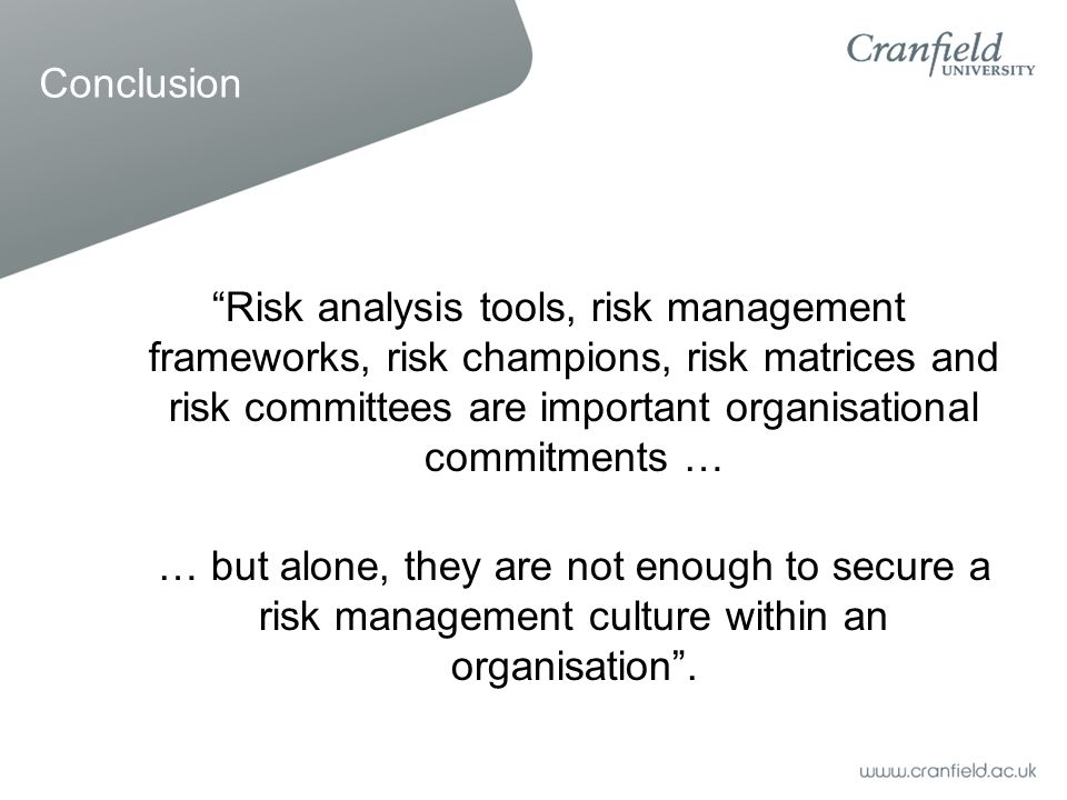 Risk analysis tools, risk management frameworks, risk champions, risk matrices and risk committees are important organisational commitments … … but alone, they are not enough to secure a risk management culture within an organisation .