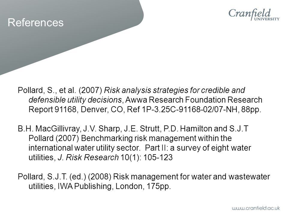 References Pollard, S., et al. (2007) Risk analysis strategies for credible and defensible utility decisions, Awwa Research Foundation Research Report