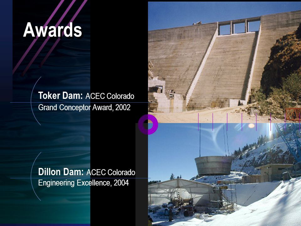 Awards Dillon Dam: ACEC Colorado Engineering Excellence, 2004 Toker Dam: ACEC Colorado Grand Conceptor Award, 2002