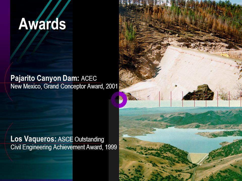 Pajarito Canyon Dam: ACEC New Mexico, Grand Conceptor Award, 2001 Los Vaqueros: ASCE Outstanding Civil Engineering Achievement Award, 1999 Awards