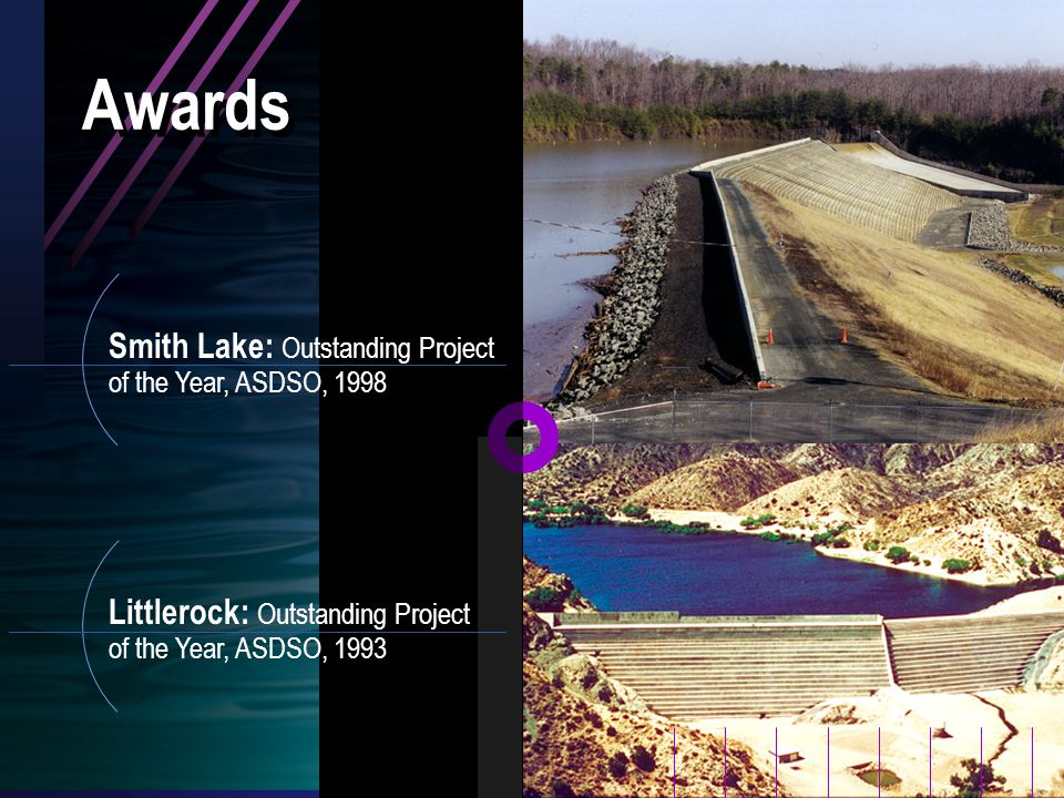 Smith Lake: Outstanding Project of the Year, ASDSO, 1998 Littlerock: Outstanding Project of the Year, ASDSO, 1993