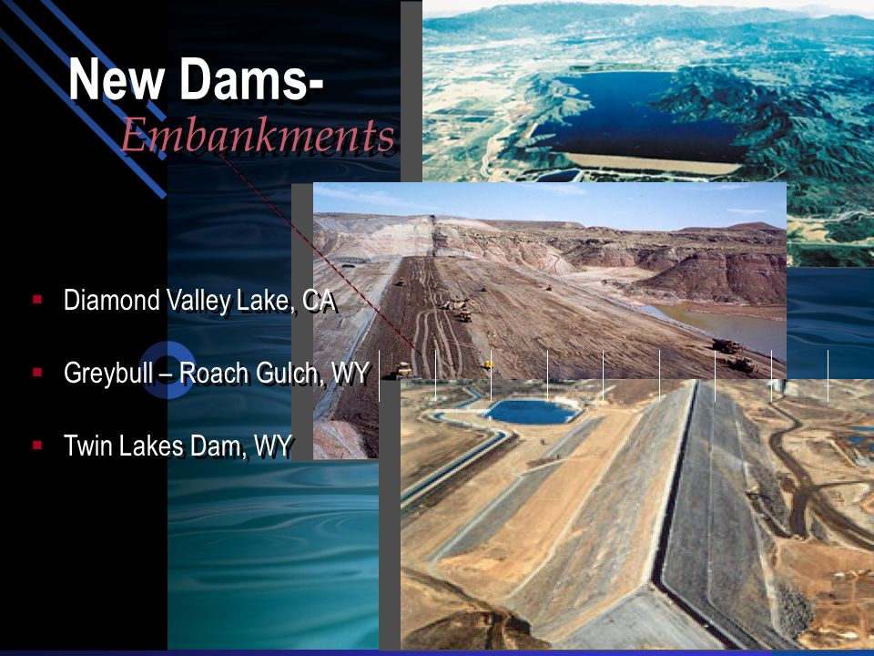  Diamond Valley Lake, CA  Greybull – Roach Gulch, WY  Twin Lakes Dam, WY Embankments New Dams-