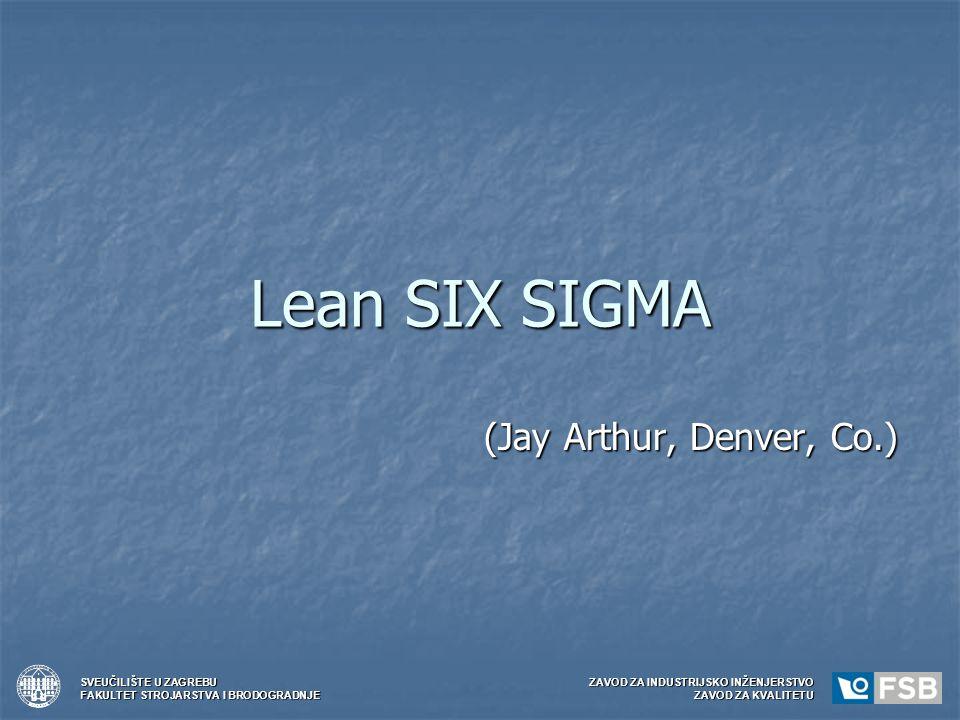 Lean SIX SIGMA (Jay Arthur, Denver, Co.) SVEUČILIŠTE U ZAGREBUZAVOD ZA INDUSTRIJSKO INŽENJERSTVO FAKULTET STROJARSTVA I BRODOGRADNJEZAVOD ZA KVALITETU