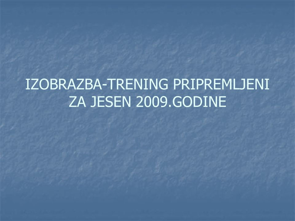 IZOBRAZBA-TRENING PRIPREMLJENI ZA JESEN 2009.GODINE
