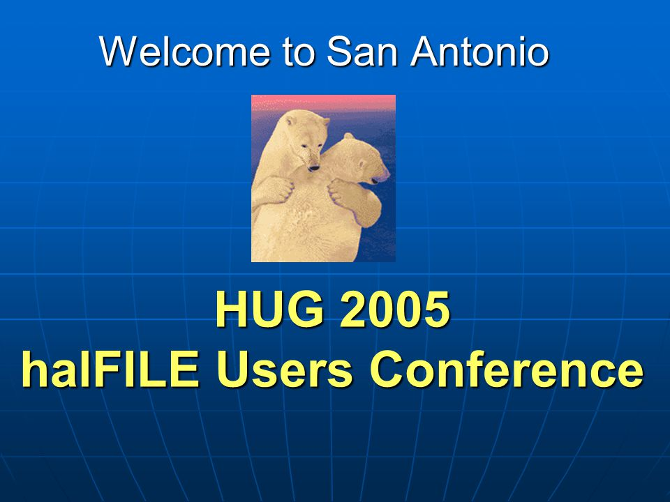 HUG 2005 halFILE Users Conference Welcome to San Antonio