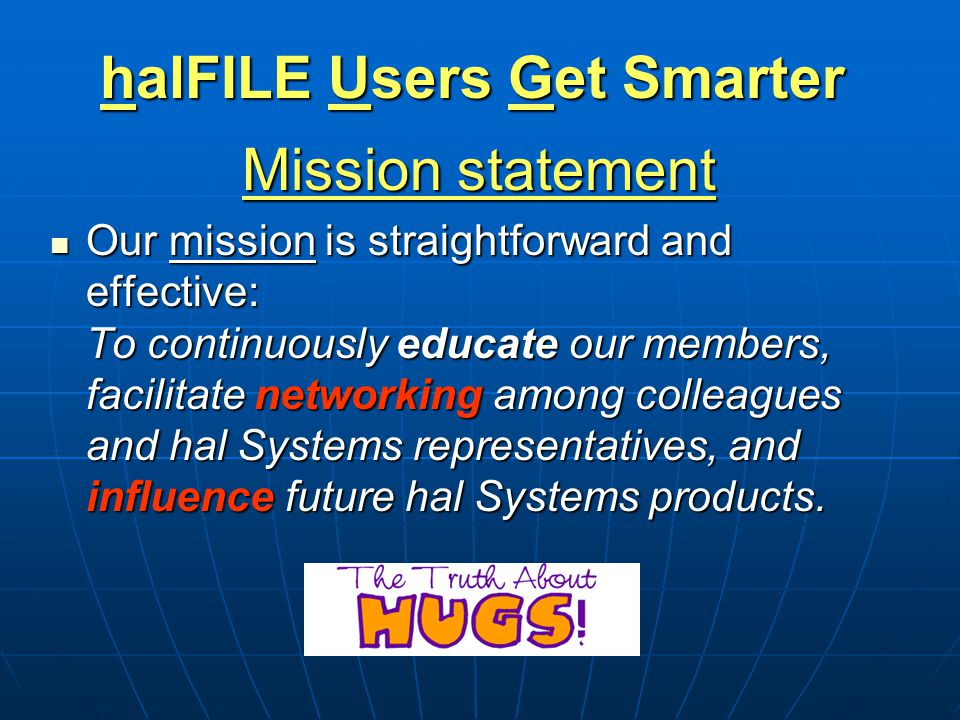 halFILE Users Get Smarter Mission statement Our mission is straightforward and effective: To continuously educate our members, facilitate networking a