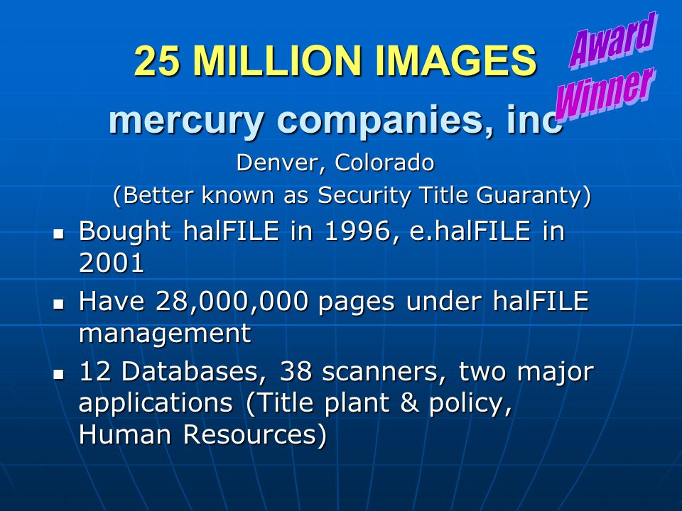 25 MILLION IMAGES mercury companies, inc Denver, Colorado (Better known as Security Title Guaranty) Bought halFILE in 1996, e.halFILE in 2001 Bought h