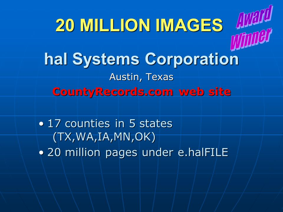 20 MILLION IMAGES hal Systems Corporation Austin, Texas CountyRecords.com web site 17 counties in 5 states (TX,WA,IA,MN,OK)17 counties in 5 states (TX