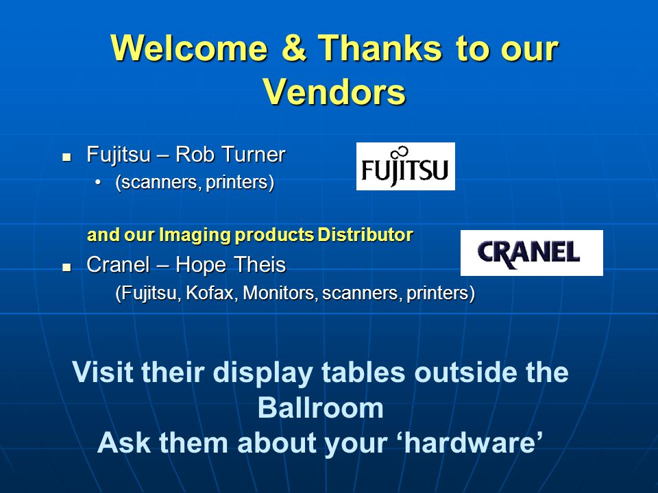 Welcome & Thanks to our Vendors Fujitsu – Rob Turner Fujitsu – Rob Turner (scanners, printers)(scanners, printers) and our Imaging products Distributo