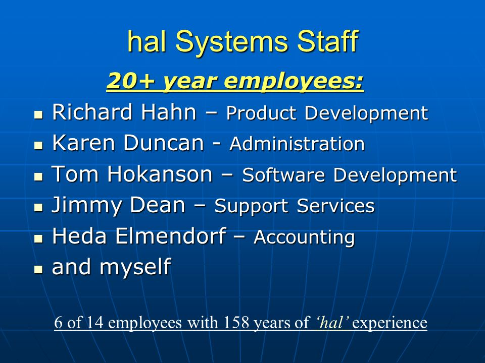 hal Systems Staff 20+ year employees: Richard Hahn – Product Development Richard Hahn – Product Development Karen Duncan - Administration Karen Duncan