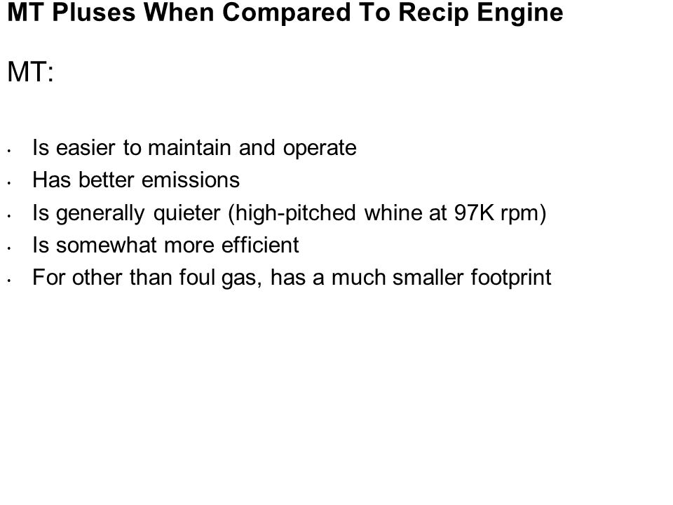 MT Pluses When Compared To Recip Engine MT: Is easier to maintain and operate Has better emissions Is generally quieter (high-pitched whine at 97K rpm) Is somewhat more efficient For other than foul gas, has a much smaller footprint