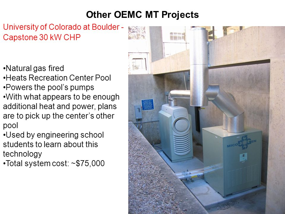 Other OEMC MT Projects University of Colorado at Boulder - Capstone 30 kW CHP Natural gas fired Heats Recreation Center Pool Powers the pool's pumps With what appears to be enough additional heat and power, plans are to pick up the center's other pool Used by engineering school students to learn about this technology Total system cost: ~$75,000