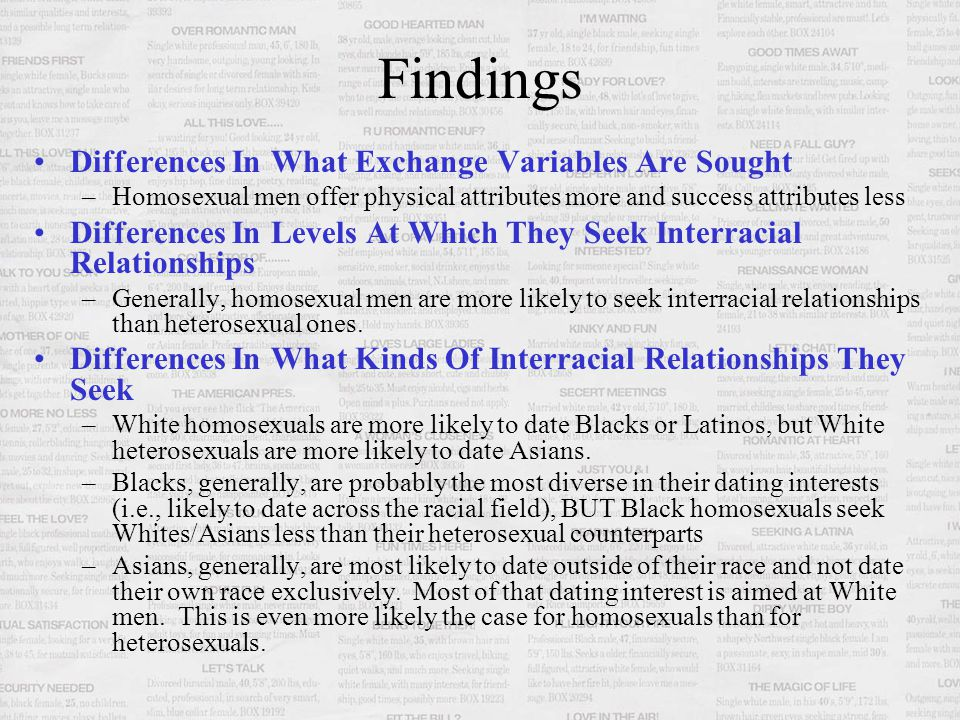 Findings Differences In What Exchange Variables Are Sought –Homosexual men offer physical attributes more and success attributes less Differences In Levels At Which They Seek Interracial Relationships –Generally, homosexual men are more likely to seek interracial relationships than heterosexual ones.