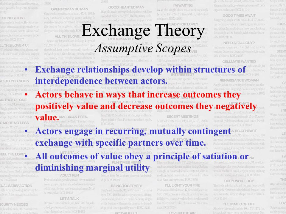 Exchange Theory Assumptive Scopes Exchange relationships develop within structures of interdependence between actors. Actors behave in ways that incre