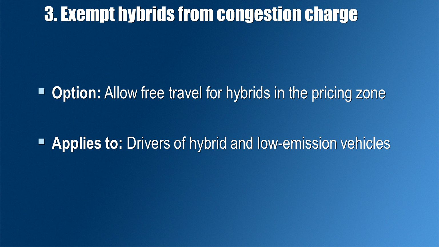 3. Exempt hybrids from congestion charge  Option: Allow free travel for hybrids in the pricing zone  Applies to: Drivers of hybrid and low-emission