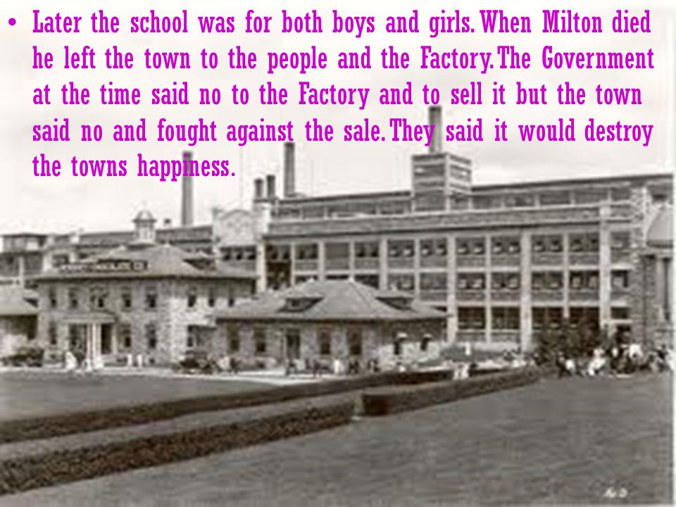 Milton said it was his wife s idea. In 1909 Milton built the Hershey Industrial school for boys.