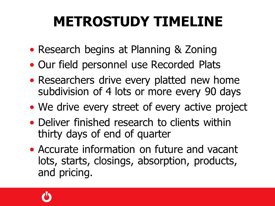 METROSTUDY TIMELINE Research begins at Planning & Zoning Our field personnel use Recorded Plats Researchers drive every platted new home subdivision of 4 lots or more every 90 days We drive every street of every active project Deliver finished research to clients within thirty days of end of quarter Accurate information on future and vacant lots, starts, closings, absorption, products, and pricing.