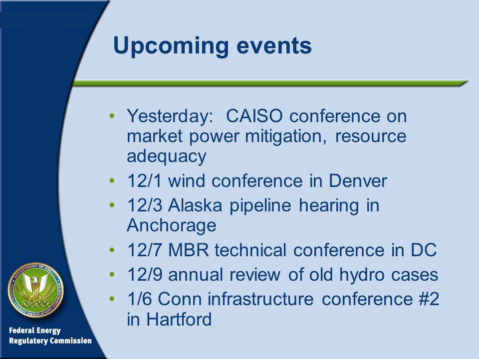 Upcoming events Yesterday: CAISO conference on market power mitigation, resource adequacy 12/1 wind conference in Denver 12/3 Alaska pipeline hearing in Anchorage 12/7 MBR technical conference in DC 12/9 annual review of old hydro cases 1/6 Conn infrastructure conference #2 in Hartford