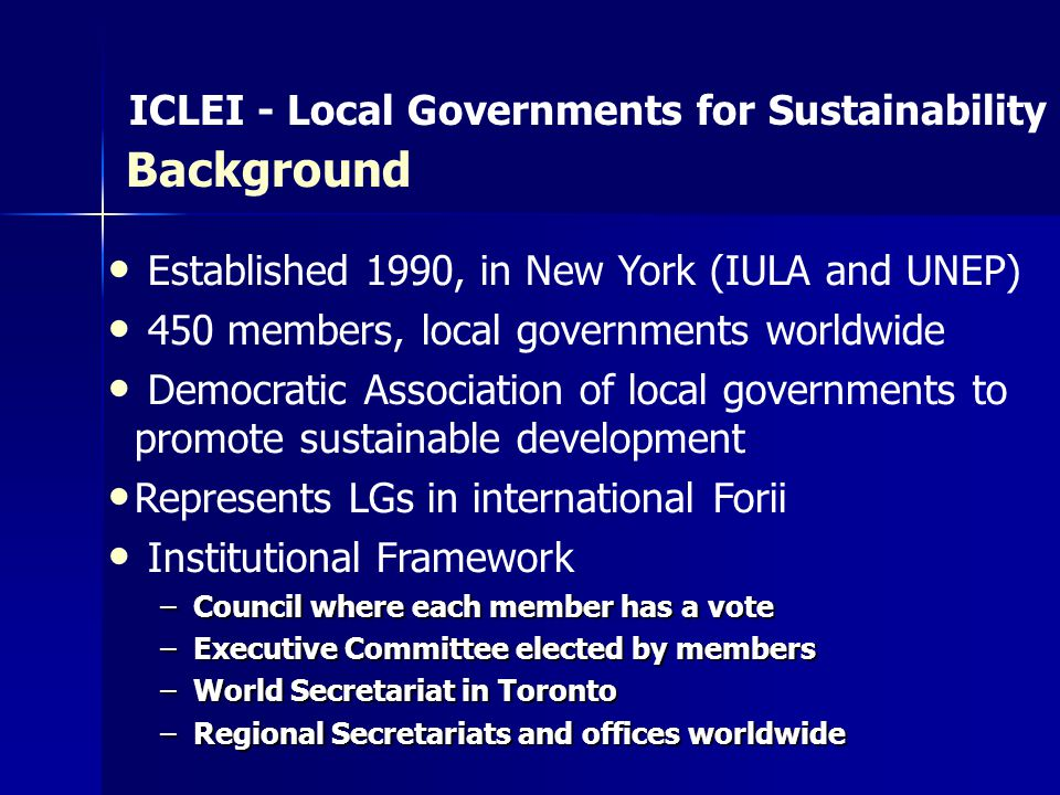 Established 1990, in New York (IULA and UNEP) 450 members, local governments worldwide Democratic Association of local governments to promote sustainable development Represents LGs in international Forii Institutional Framework –Council where each member has a vote –Executive Committee elected by members –World Secretariat in Toronto –Regional Secretariats and offices worldwide ICLEI - Local Governments for Sustainability Background