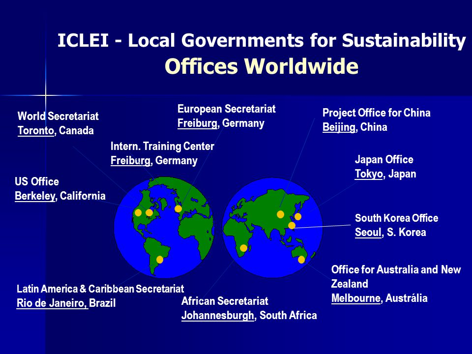 ICLEI - Local Governments for Sustainability Offices Worldwide World Secretariat Toronto, Canada European Secretariat Freiburg, Germany African Secretariat Johannesburgh, South Africa Latin America & Caribbean Secretariat Rio de Janeiro, Brazil Japan Office Tokyo, Japan US Office Berkeley, California Project Office for China Beijing, China Office for Australia and New Zealand Melbourne, Austrália Intern.