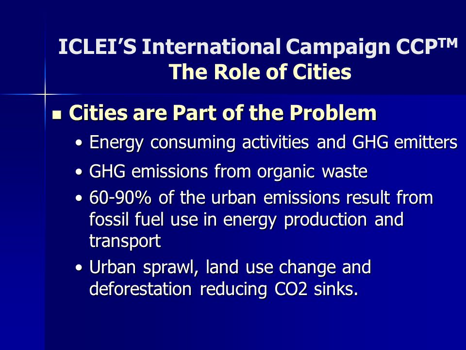 ICLEI'S International Campaign CCP TM The Role of Cities Cities are Part of the Problem Cities are Part of the Problem Energy consuming activities and GHG emittersEnergy consuming activities and GHG emitters GHG emissions from organic wasteGHG emissions from organic waste 60-90% of the urban emissions result from fossil fuel use in energy production and transport60-90% of the urban emissions result from fossil fuel use in energy production and transport Urban sprawl, land use change and deforestation reducing CO2 sinks.Urban sprawl, land use change and deforestation reducing CO2 sinks.