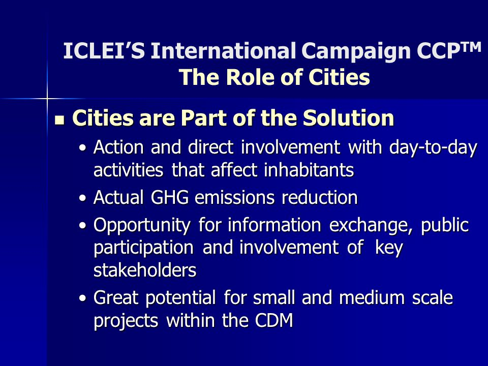ICLEI'S International Campaign CCP TM The Role of Cities Cities are Part of the Solution Cities are Part of the Solution Action and direct involvement with day-to-day activities that affect inhabitantsAction and direct involvement with day-to-day activities that affect inhabitants Actual GHG emissions reductionActual GHG emissions reduction Opportunity for information exchange, public participation and involvement of key stakeholdersOpportunity for information exchange, public participation and involvement of key stakeholders Great potential for small and medium scale projects within the CDMGreat potential for small and medium scale projects within the CDM