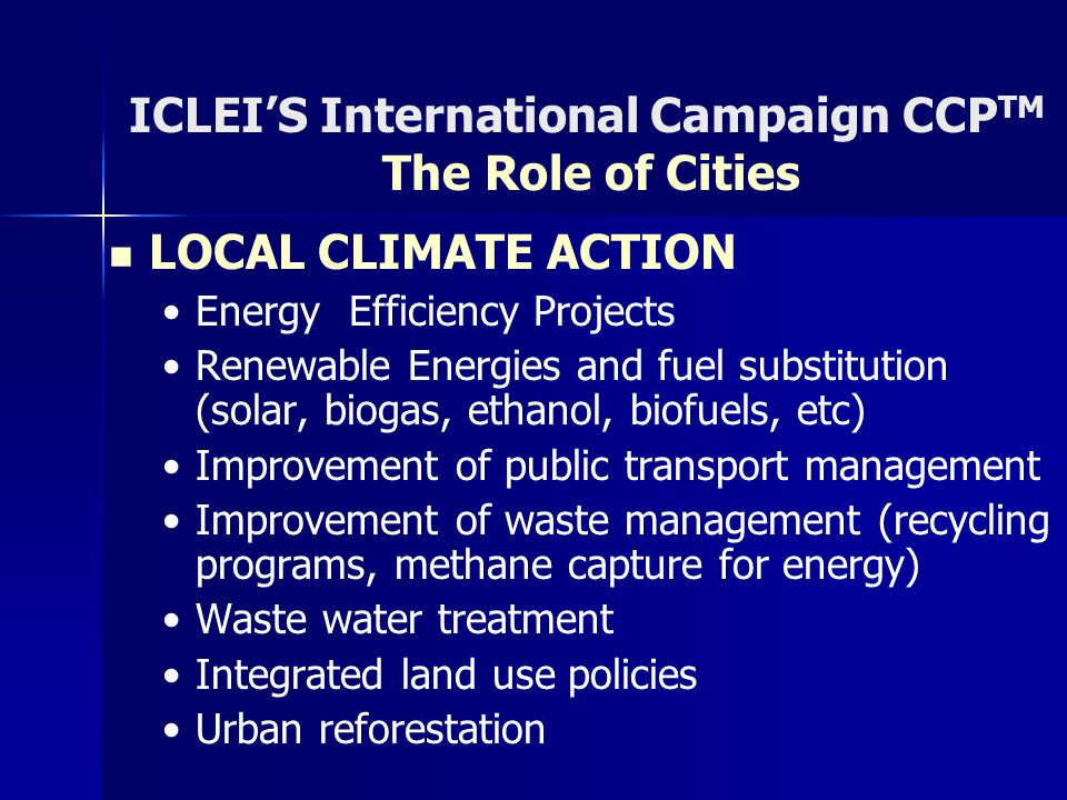 ICLEI'S International Campaign CCP TM The Role of Cities LOCAL CLIMATE ACTION Energy Efficiency Projects Renewable Energies and fuel substitution (solar, biogas, ethanol, biofuels, etc) Improvement of public transport management Improvement of waste management (recycling programs, methane capture for energy) Waste water treatment Integrated land use policies Urban reforestation