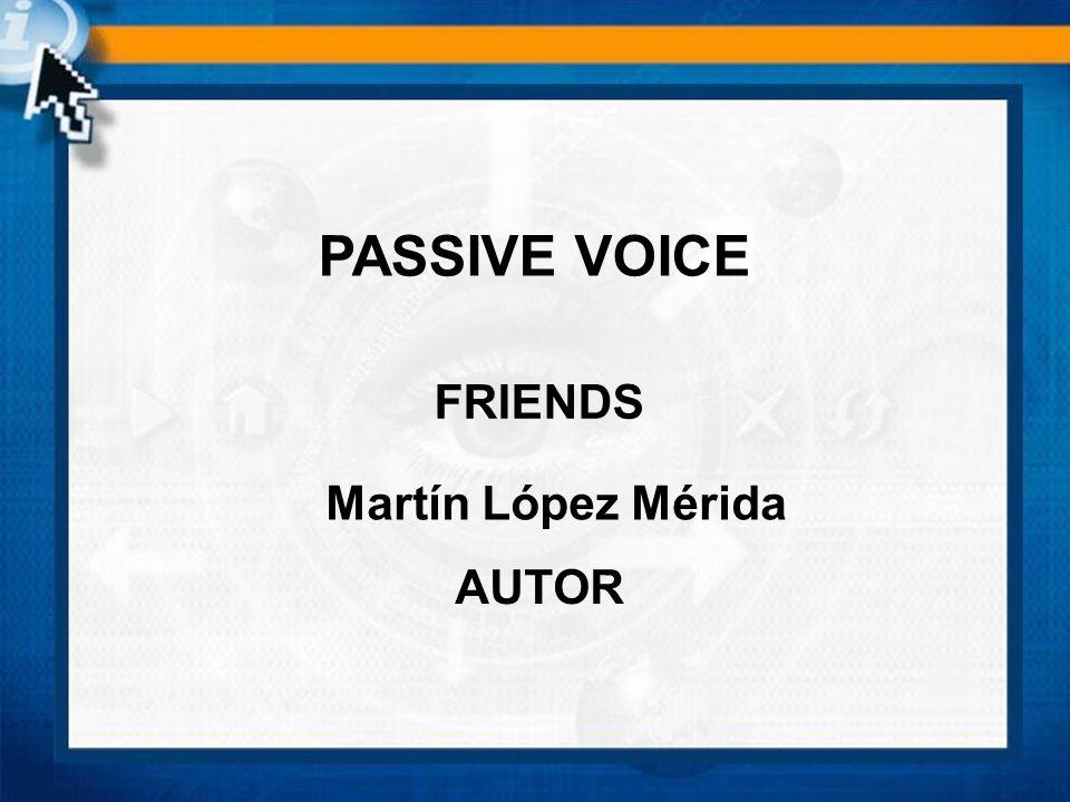 FRIENDS PASSIVE VOICE Martín López Mérida AUTOR