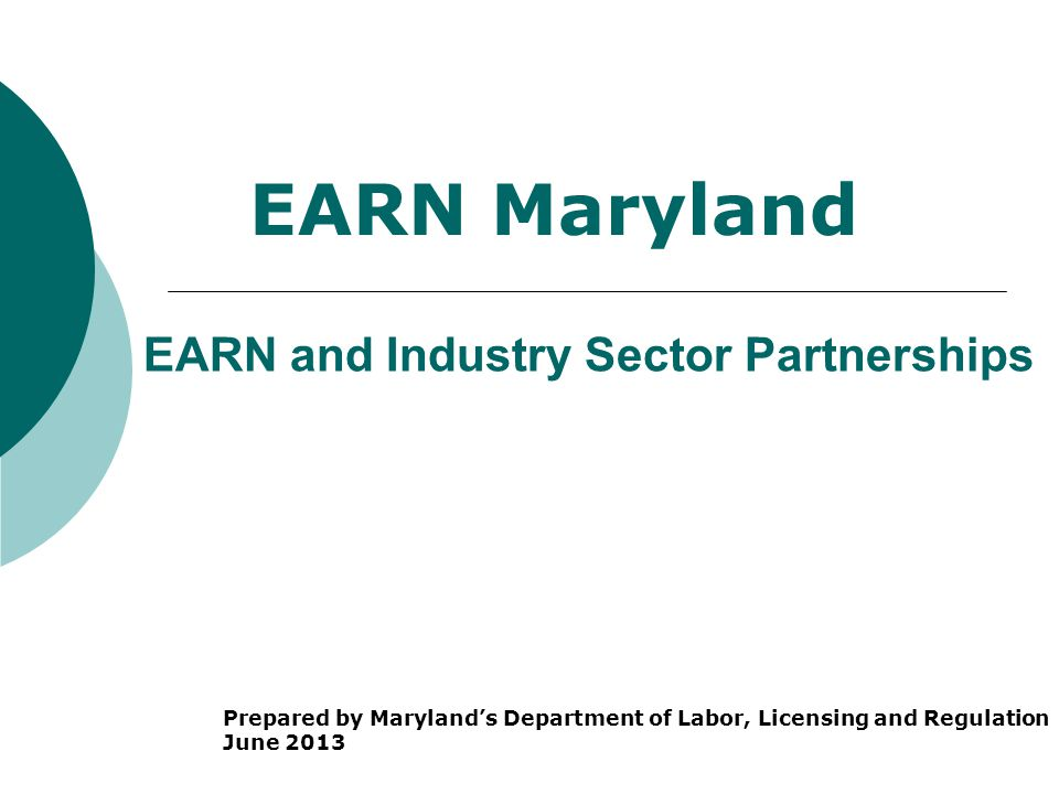 EARN and Industry Sector Partnerships Prepared by Maryland's Department of Labor, Licensing and Regulation June 2013 EARN Maryland