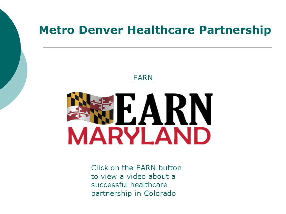 EARN Click on the EARN button to view a video about a successful healthcare partnership in Colorado Metro Denver Healthcare Partnership