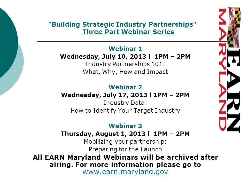 Webinar 1 Wednesday, July 10, 2013 l 1PM – 2PM Industry Partnerships 101: What, Why, How and Impact Webinar 2 Wednesday, July 17, 2013 l 1PM – 2PM Industry Data: How to Identify Your Target Industry Webinar 3 Thursday, August 1, 2013 l 1PM – 2PM Mobilizing your partnership: Preparing for the Launch All EARN Maryland Webinars will be archived after airing.