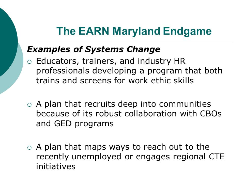 The EARN Maryland Endgame Examples of Systems Change  Educators, trainers, and industry HR professionals developing a program that both trains and screens for work ethic skills  A plan that recruits deep into communities because of its robust collaboration with CBOs and GED programs  A plan that maps ways to reach out to the recently unemployed or engages regional CTE initiatives