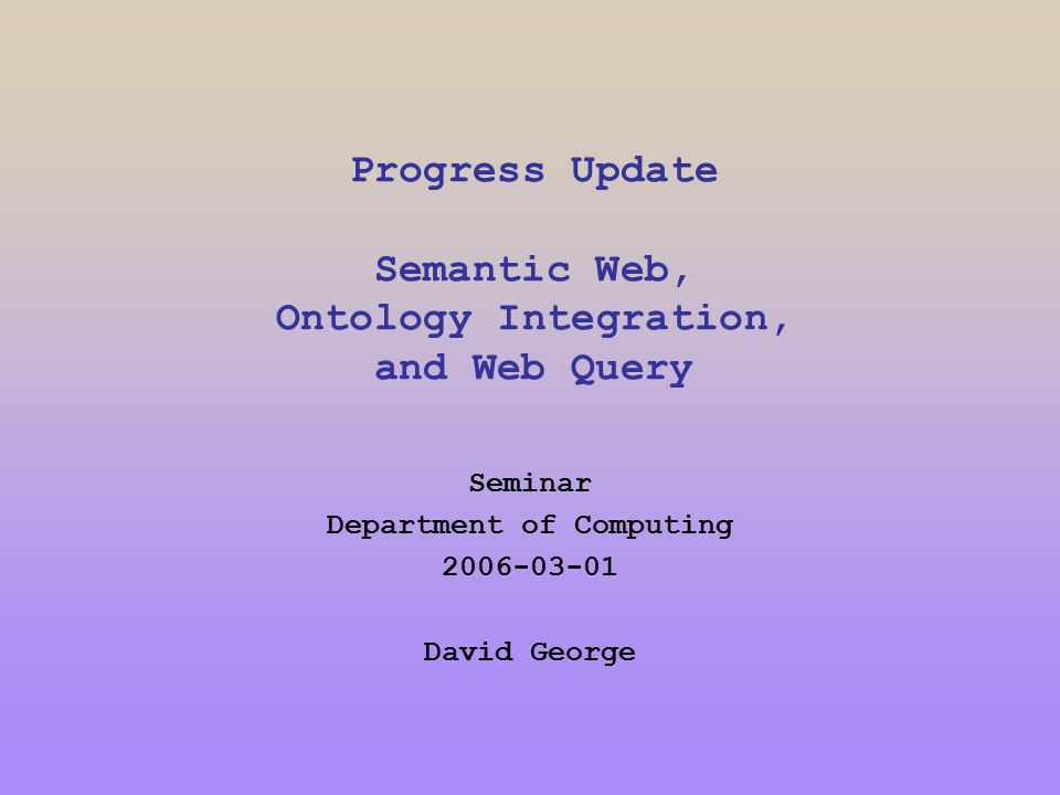 Progress Update Semantic Web, Ontology Integration, and Web Query Seminar Department of Computing 2006-03-01 David George