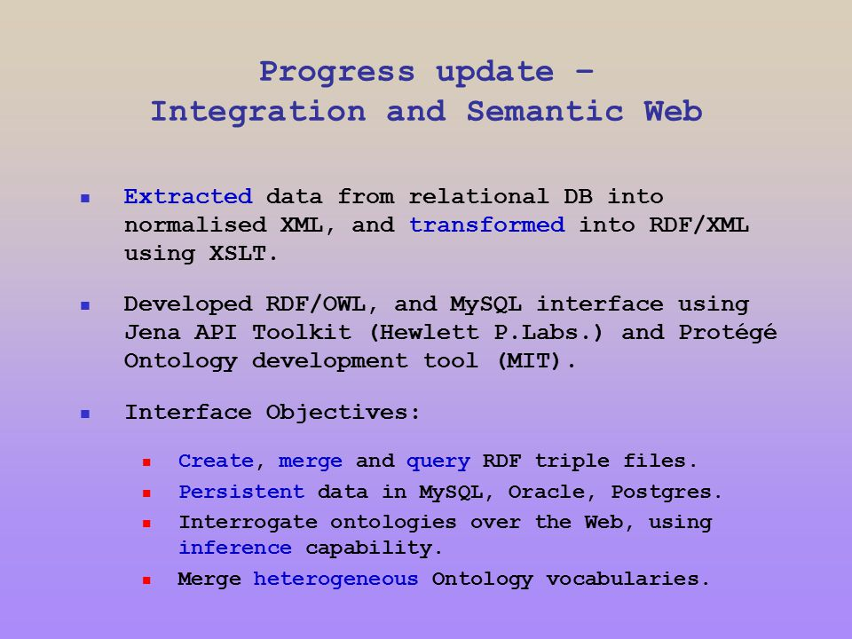 Progress update – Integration and Semantic Web Extracted data from relational DB into normalised XML, and transformed into RDF/XML using XSLT.