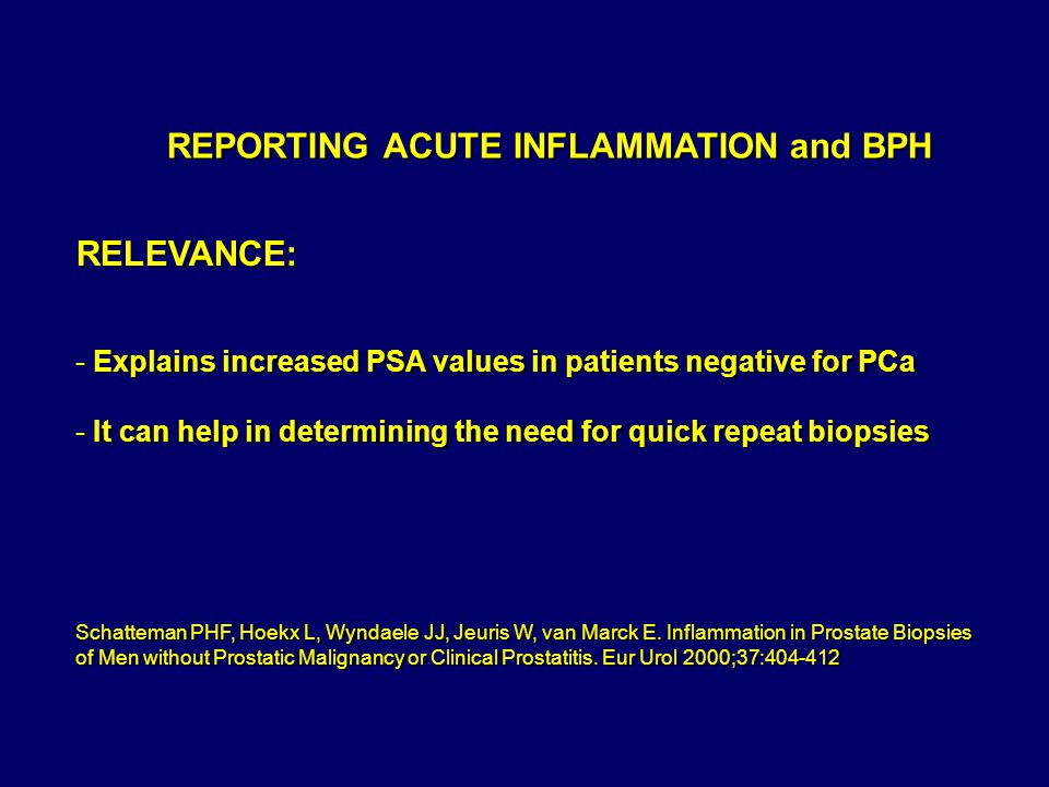 REPORTING ACUTE INFLAMMATION and BPH RELEVANCE: - Explains increased PSA values in patients negative for PCa - It can help in determining the need for quick repeat biopsies Schatteman PHF, Hoekx L, Wyndaele JJ, Jeuris W, van Marck E.
