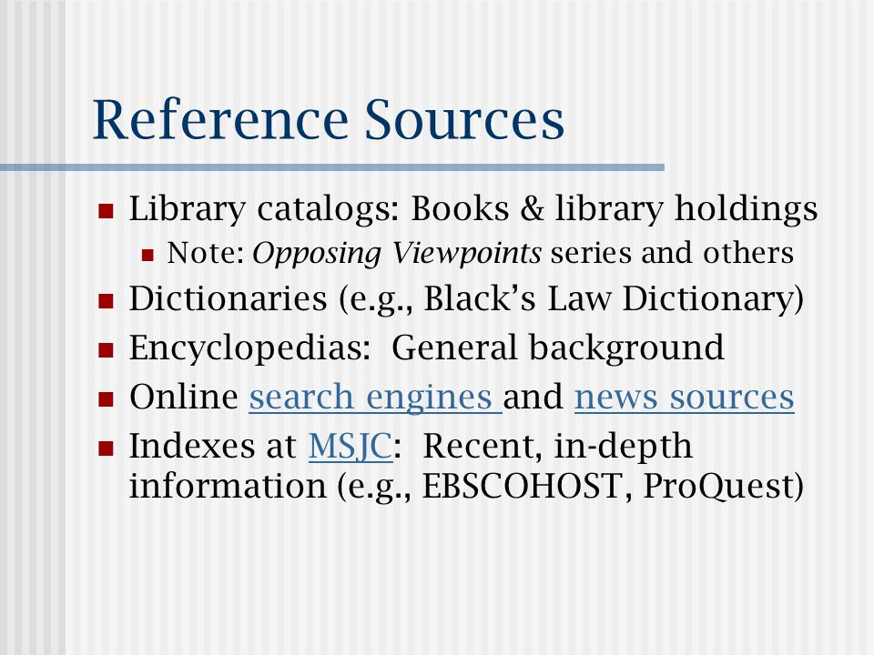 Reference Sources Library catalogs: Books & library holdings Note: Opposing Viewpoints series and others Dictionaries (e.g., Black's Law Dictionary) Encyclopedias: General background Online search engines and news sourcessearch engines news sources Indexes at MSJC: Recent, in-depth information (e.g., EBSCOHOST, ProQuest)MSJC