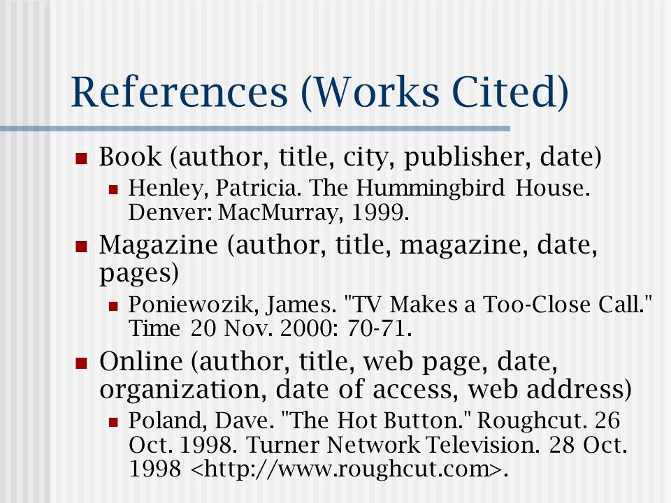 References (Works Cited) Book (author, title, city, publisher, date) Henley, Patricia.